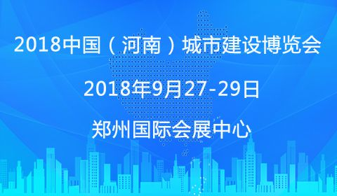 2018中国(河南)城市建设博览会9月正式开幕