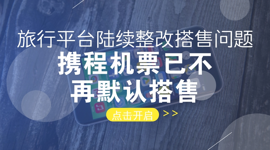 旅行平台陆续整改搭售问题,携程机票已不再默认搭售