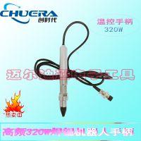 供应创时代/CSD 320W高频温控焊台手柄 自动焊锡机器人温控器焊笔烙铁头