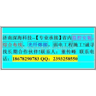供应专业承接济南及山东省内弱电施工(监控安装 网络布线 光纤熔接)